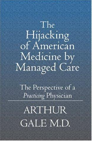 The Hijacking of American Medicine by Managed Care by Arthur Gale MD