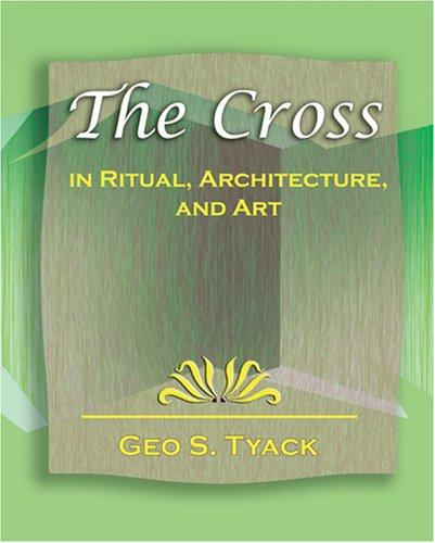The Cross in Ritual, Architecture, and Art - 1896 by Geo S. Tyack