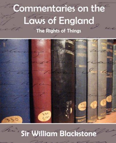 Commentaries on the Laws of England (The Rights of Things) by Sir William Blackstone
