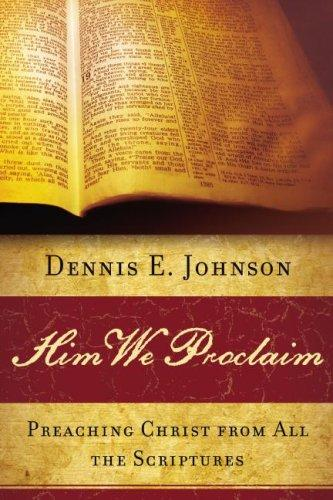 Him we proclaim: preaching Christ from all the Scriptures by Johnson, Dennis E.